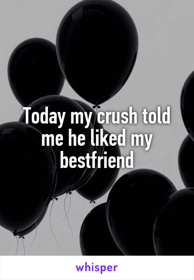 Today my crush told me he liked my bestfriend