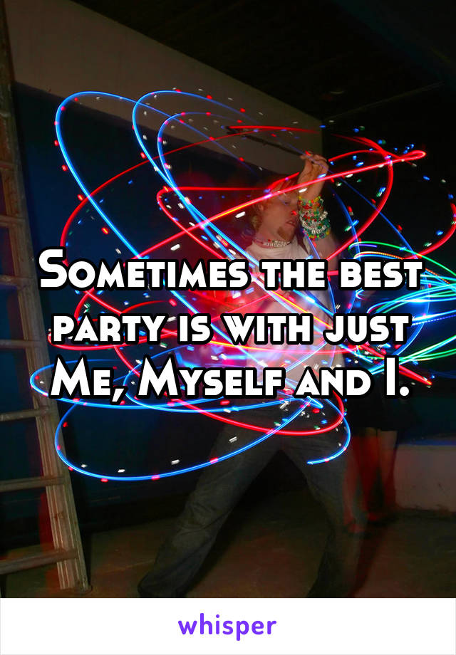 Sometimes the best party is with just Me, Myself and I.