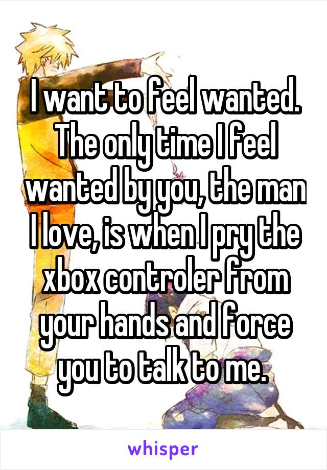 I want to feel wanted. The only time I feel wanted by you, the man I love, is when I pry the xbox controler from your hands and force you to talk to me.