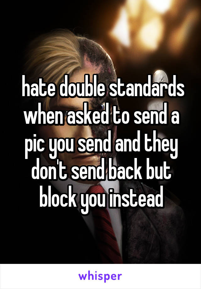 hate double standards when asked to send a pic you send and they don't send back but block you instead