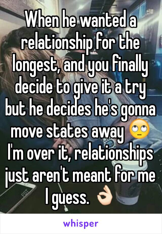 When he wanted a relationship for the longest, and you finally decide to give it a try but he decides he's gonna move states away 🙄  I'm over it, relationships just aren't meant for me I guess. 👌🏻