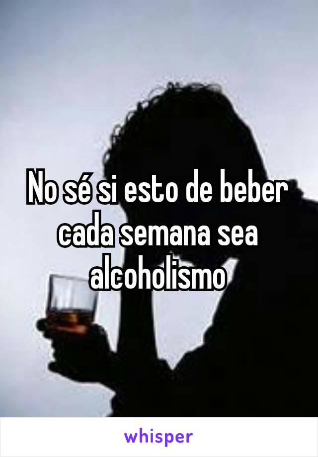 No sé si esto de beber cada semana sea alcoholismo