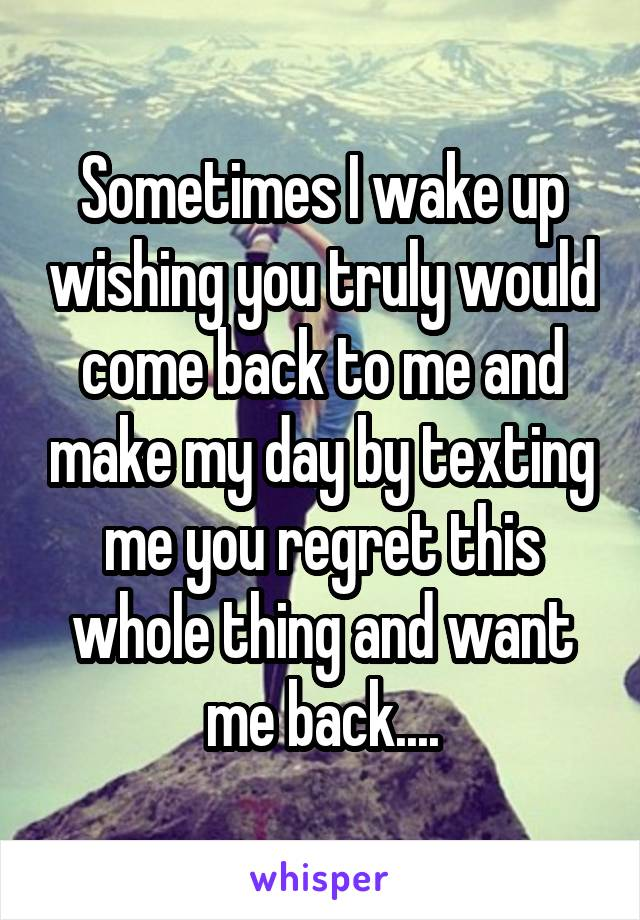 Sometimes I wake up wishing you truly would come back to me and make my day by texting me you regret this whole thing and want me back....