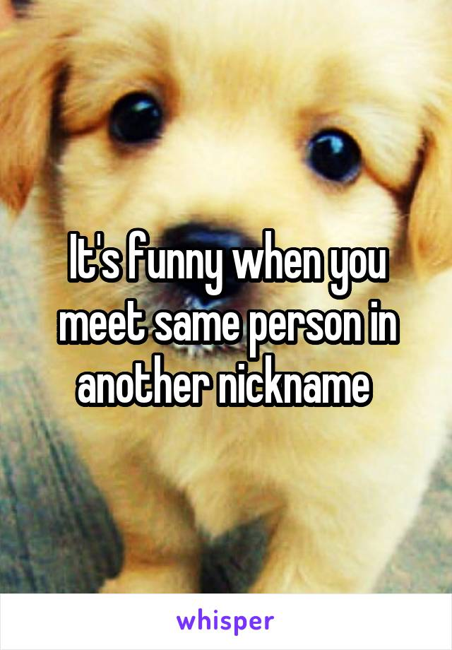 It's funny when you meet same person in another nickname