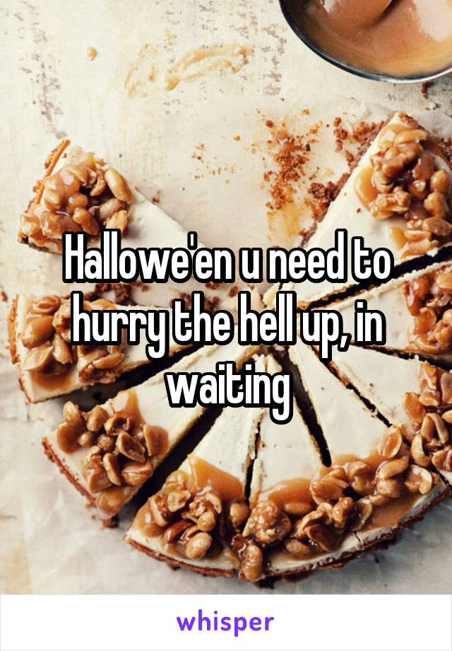 Hallowe'en u need to hurry the hell up, in waiting