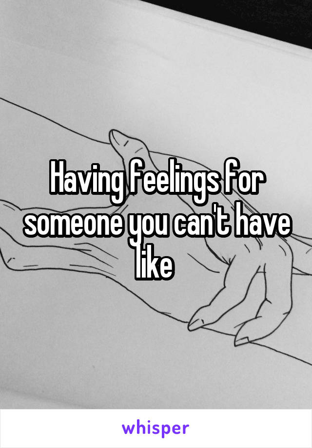Having feelings for someone you can't have like