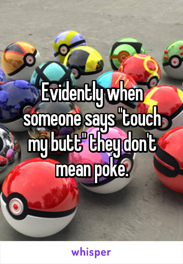 """Evidently when someone says """"touch my butt"""" they don't mean poke."""