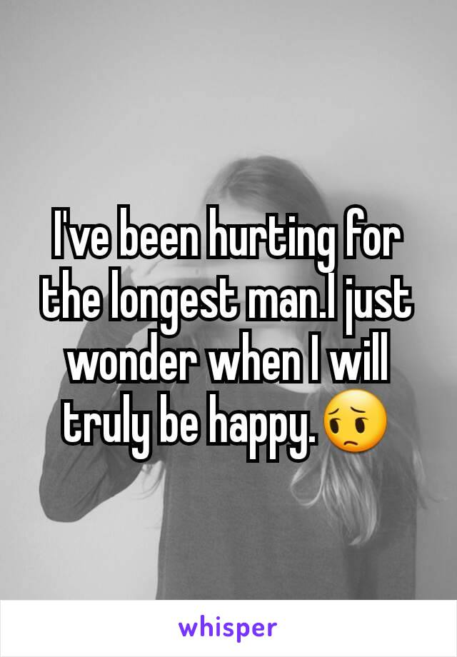 I've been hurting for the longest man.I just wonder when I will truly be happy.😔