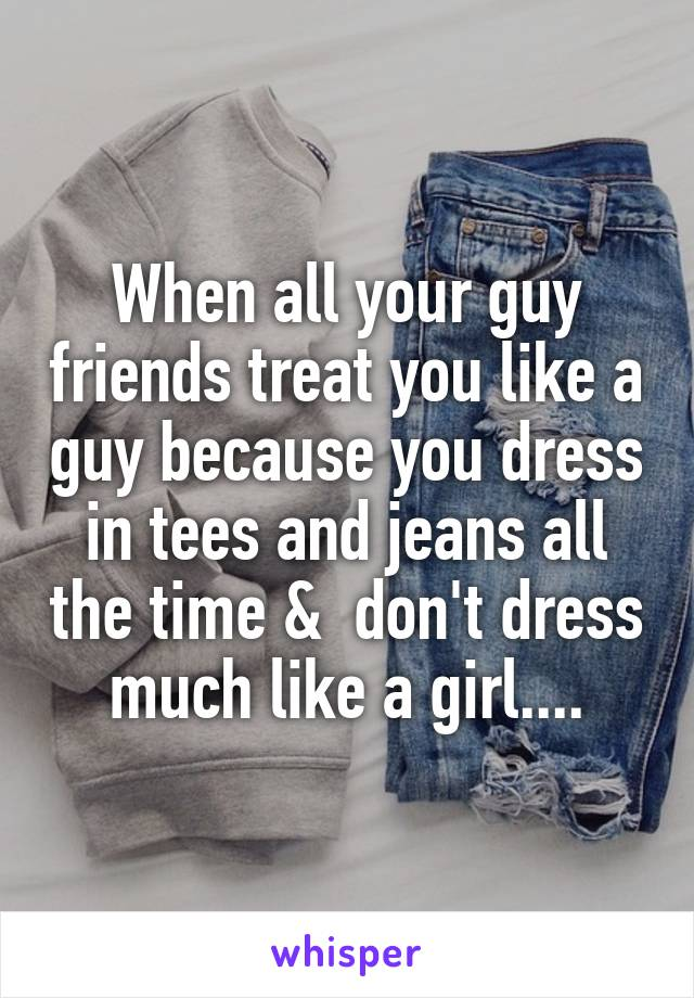 When all your guy friends treat you like a guy because you dress in tees and jeans all the time &  don't dress much like a girl....