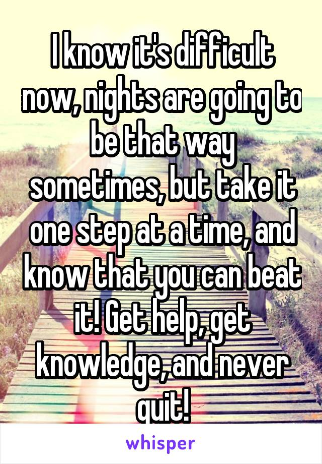 I know it's difficult now, nights are going to be that way sometimes, but take it one step at a time, and know that you can beat it! Get help, get knowledge, and never quit!