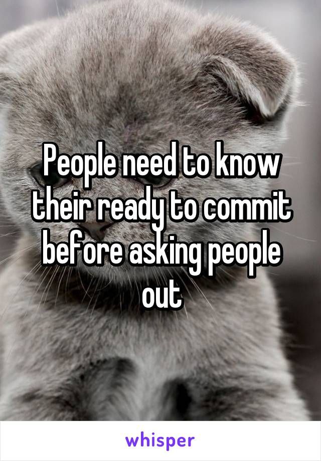 People need to know their ready to commit before asking people out