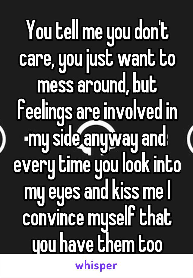 You tell me you don't care, you just want to mess around, but feelings are involved in my side anyway and every time you look into my eyes and kiss me I convince myself that you have them too