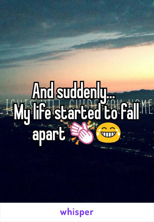 And suddenly...   My life started to fall apart 👏😂