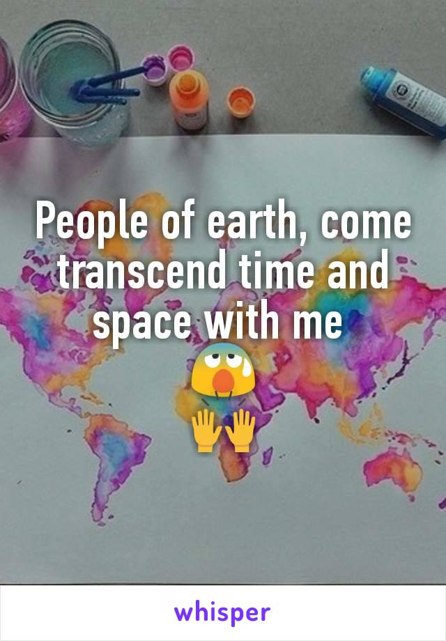 People of earth, come transcend time and space with me  😰 🙌