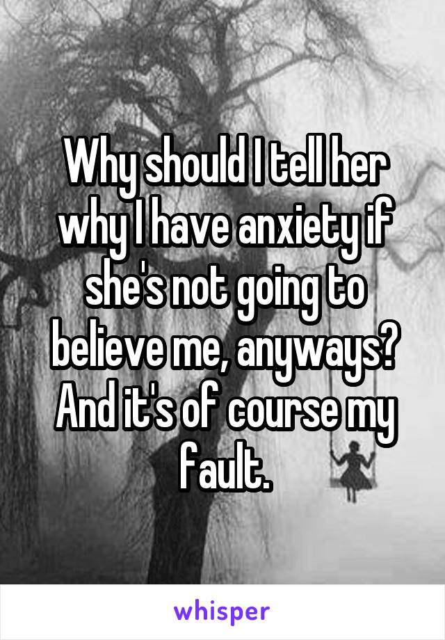 Why should I tell her why I have anxiety if she's not going to believe me, anyways? And it's of course my fault.