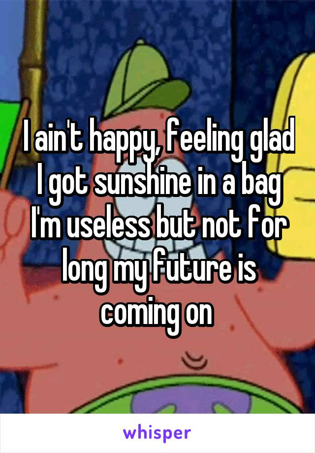 I ain't happy, feeling glad I got sunshine in a bag I'm useless but not for long my future is coming on