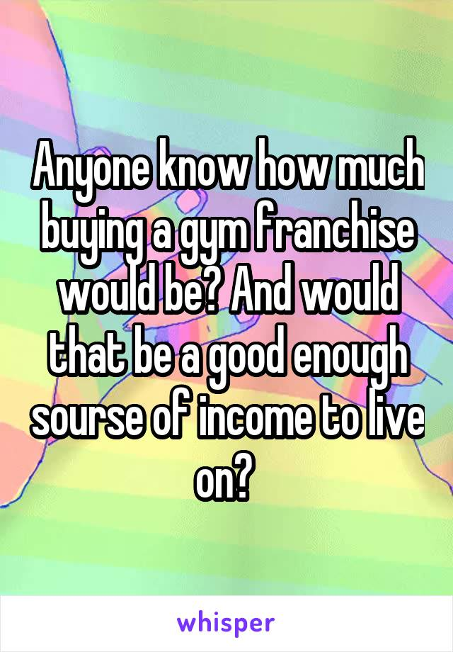 Anyone know how much buying a gym franchise would be? And would that be a good enough sourse of income to live on?