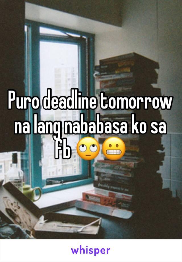 Puro deadline tomorrow na lang nababasa ko sa fb 🙄😬