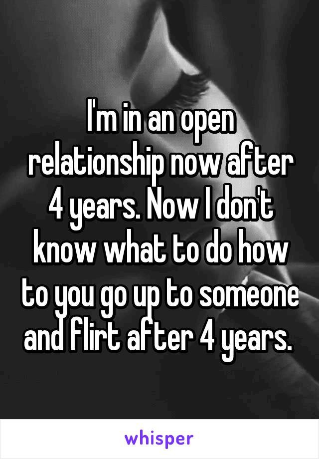 I'm in an open relationship now after 4 years. Now I don't know what to do how to you go up to someone and flirt after 4 years.