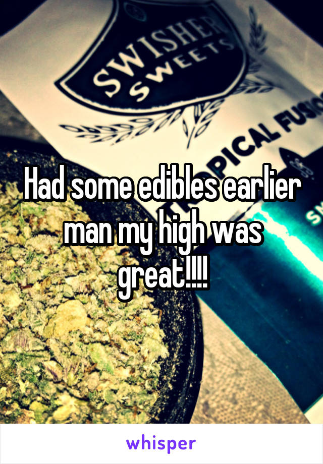 Had some edibles earlier man my high was great!!!!