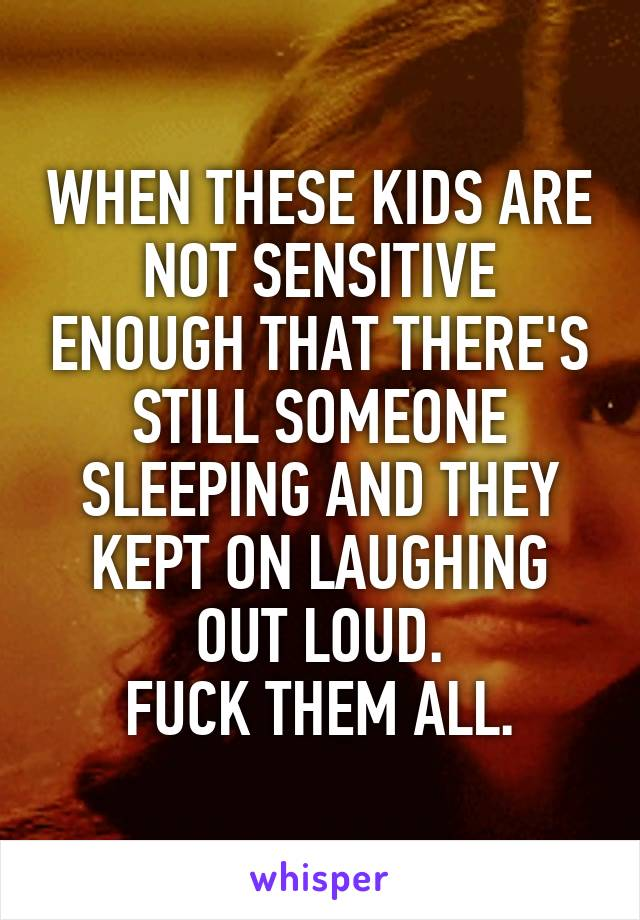 WHEN THESE KIDS ARE NOT SENSITIVE ENOUGH THAT THERE'S STILL SOMEONE SLEEPING AND THEY KEPT ON LAUGHING OUT LOUD. FUCK THEM ALL.