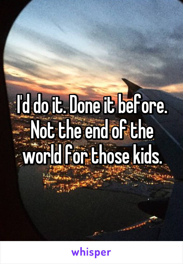 I'd do it. Done it before. Not the end of the world for those kids.