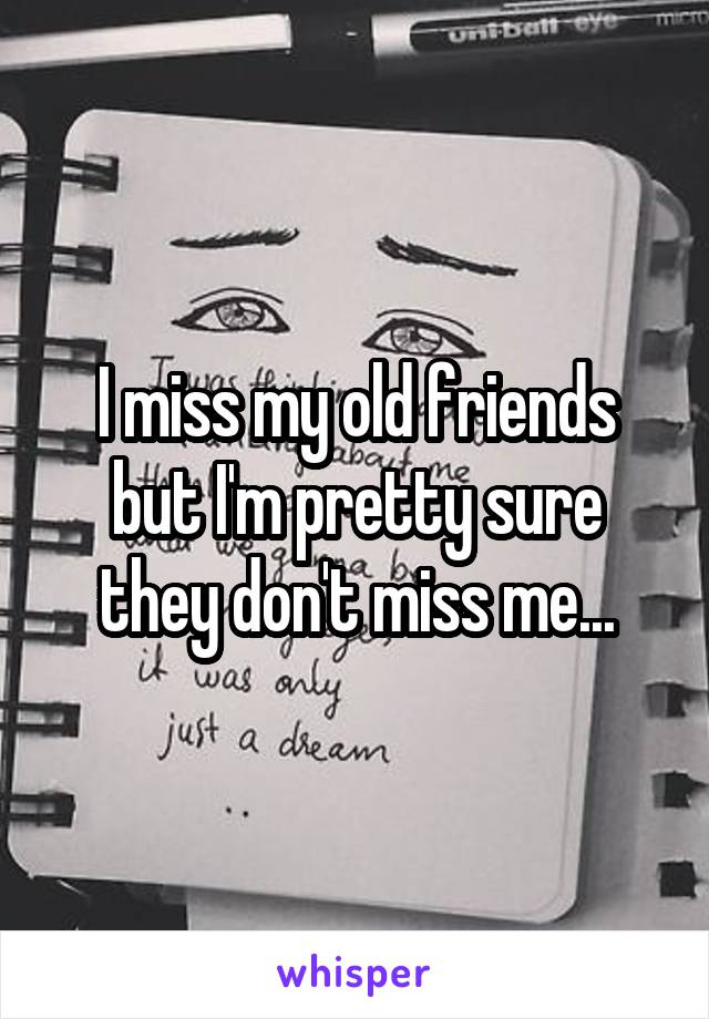 I miss my old friends but I'm pretty sure they don't miss me...