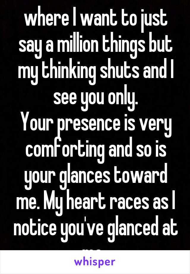 where I want to just say a million things but my thinking shuts and I see you only. Your presence is very comforting and so is your glances toward me. My heart races as I notice you've glanced at me.