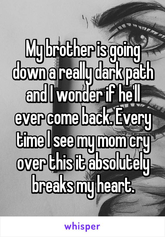 My brother is going down a really dark path and I wonder if he'll ever come back. Every time I see my mom cry over this it absolutely breaks my heart.