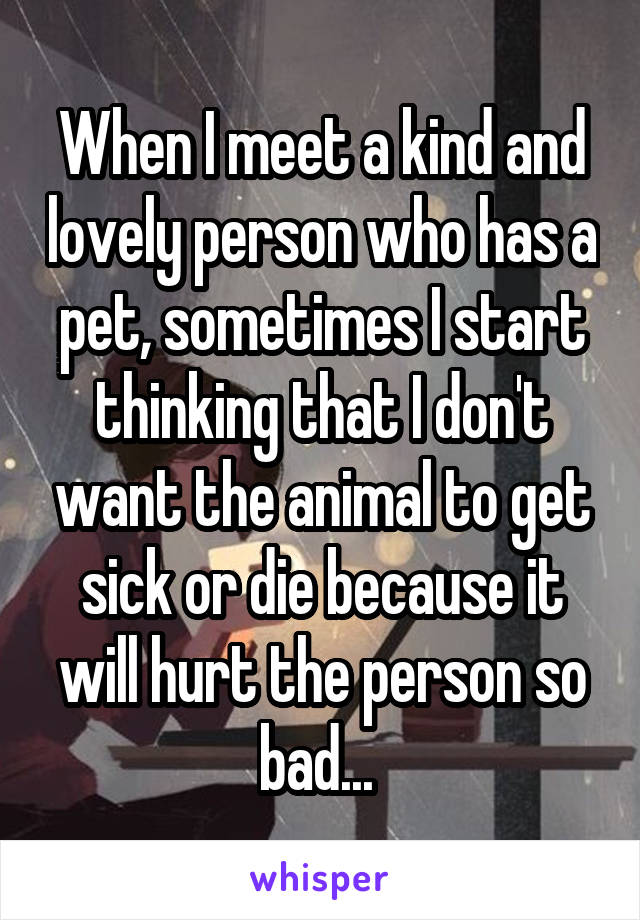 When I meet a kind and lovely person who has a pet, sometimes I start thinking that I don't want the animal to get sick or die because it will hurt the person so bad...