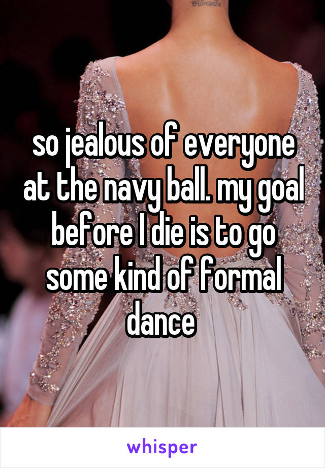 so jealous of everyone at the navy ball. my goal before I die is to go some kind of formal dance