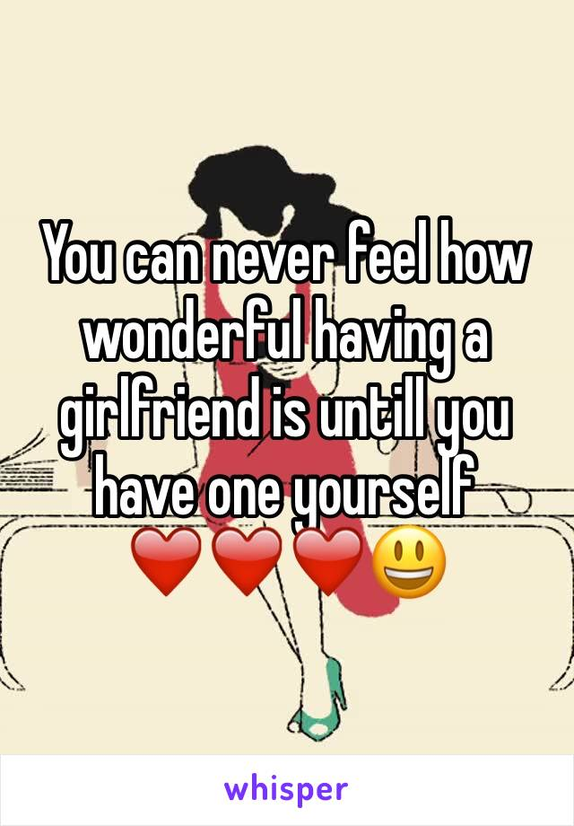 You can never feel how wonderful having a girlfriend is untill you have one yourself ❤️❤️❤️😃