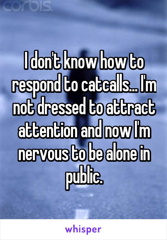 I don't know how to respond to catcalls... I'm not dressed to attract attention and now I'm nervous to be alone in public.