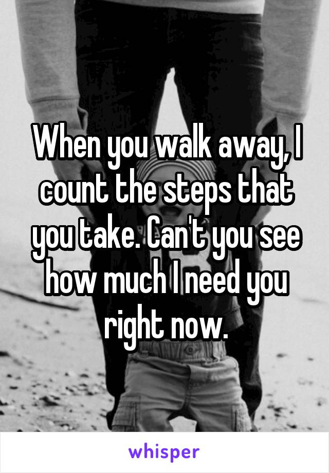 When you walk away, I count the steps that you take. Can't you see how much I need you right now.