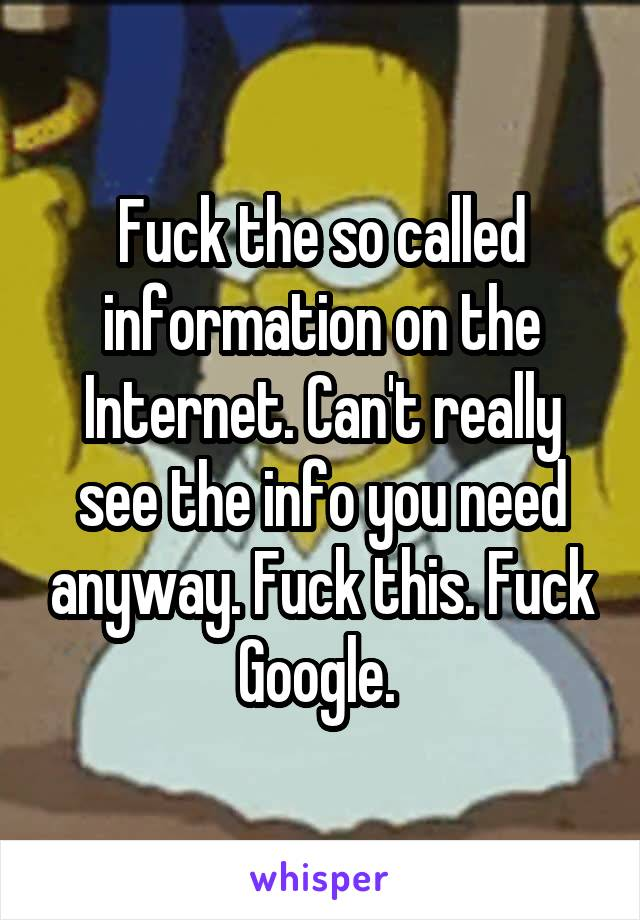Fuck the so called information on the Internet. Can't really see the info you need anyway. Fuck this. Fuck Google.