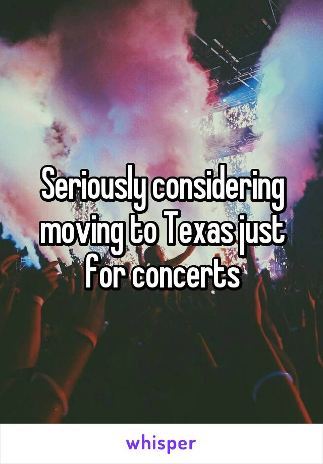 Seriously considering moving to Texas just for concerts