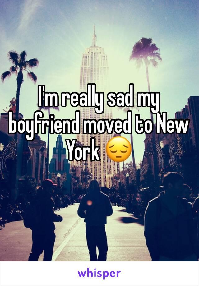 I'm really sad my boyfriend moved to New York 😔