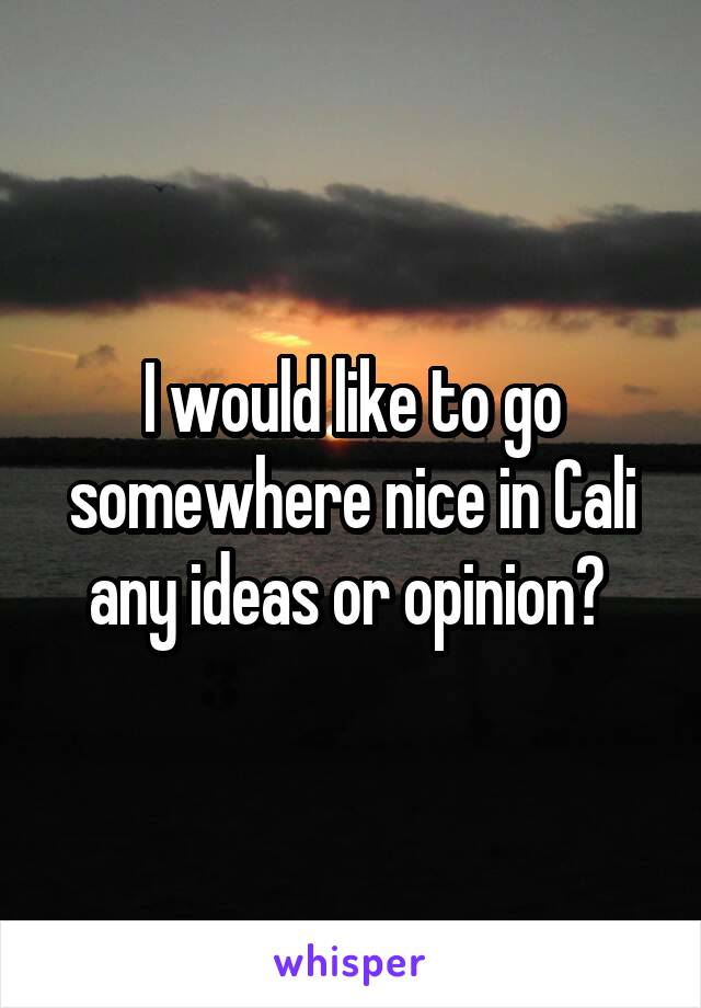 I would like to go somewhere nice in Cali any ideas or opinion?
