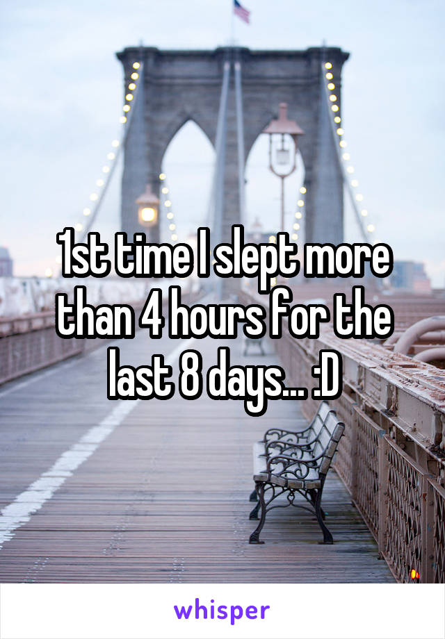 1st time I slept more than 4 hours for the last 8 days... :D