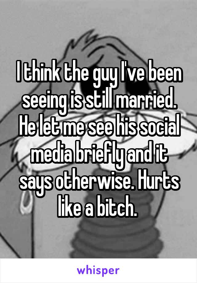 I think the guy I've been seeing is still married. He let me see his social media briefly and it says otherwise. Hurts like a bitch.