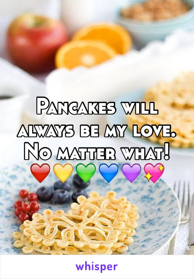 Pancakes will always be my love. No matter what!   ❤️💛💚💙💜💖