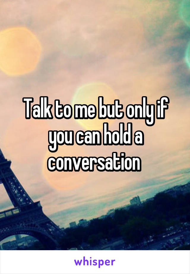 Talk to me but only if you can hold a conversation