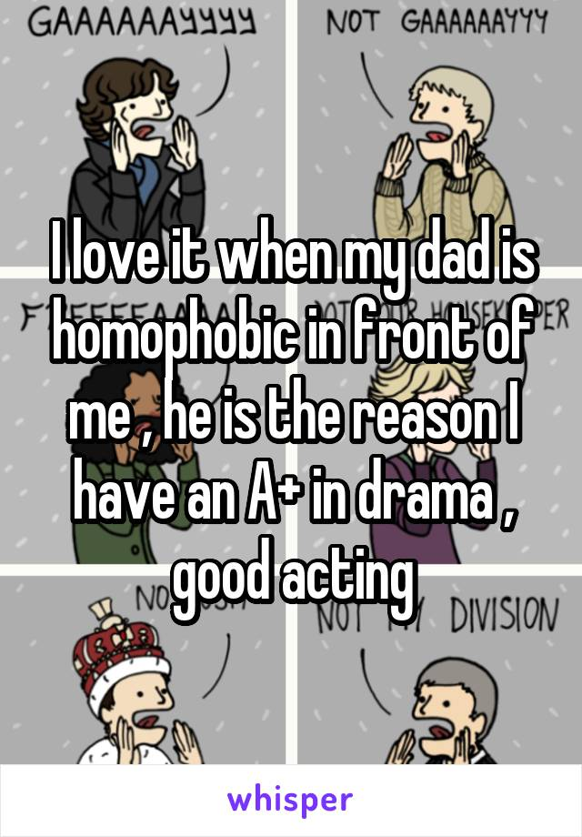 I love it when my dad is homophobic in front of me , he is the reason I have an A+ in drama , good acting