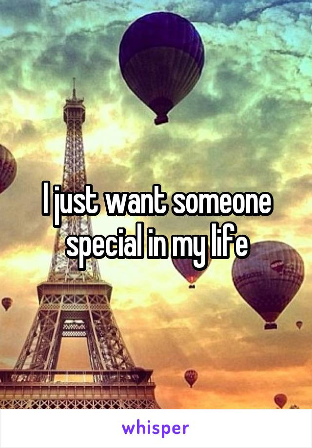 I just want someone special in my life