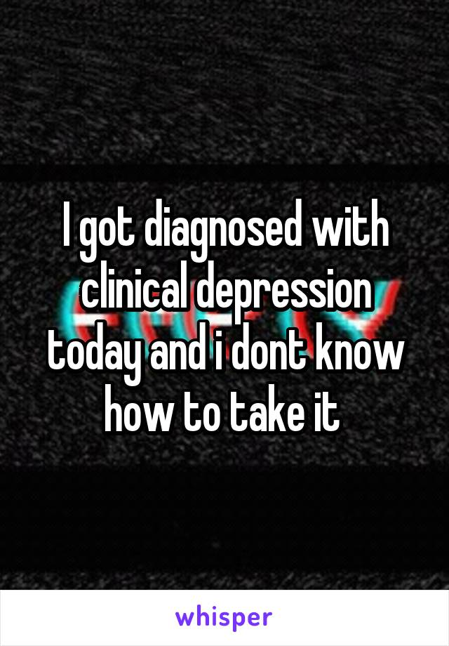 I got diagnosed with clinical depression today and i dont know how to take it