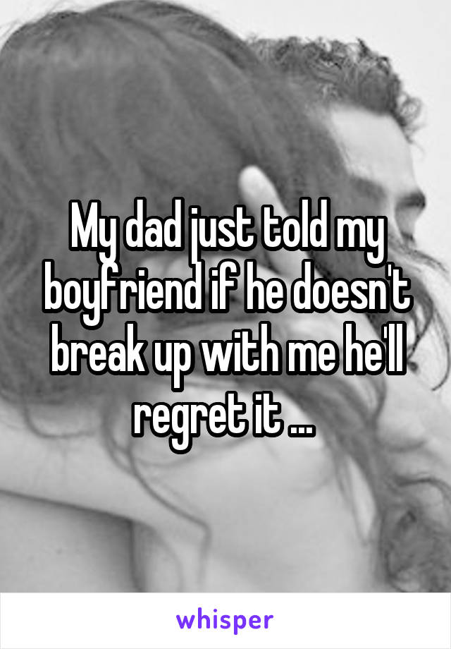 My dad just told my boyfriend if he doesn't break up with me he'll regret it ...