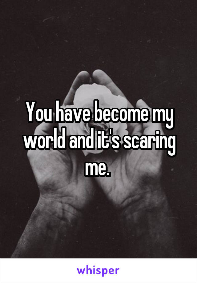 You have become my world and it's scaring me.