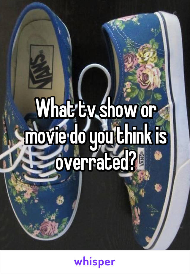 What tv show or movie do you think is overrated?