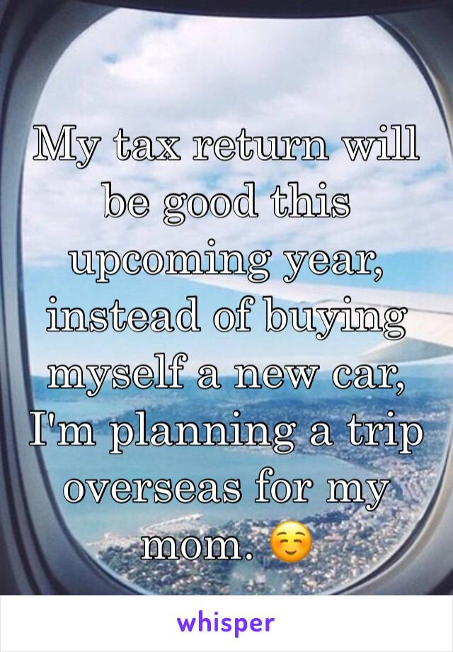 My tax return will be good this upcoming year, instead of buying myself a new car, I'm planning a trip overseas for my mom. ☺️