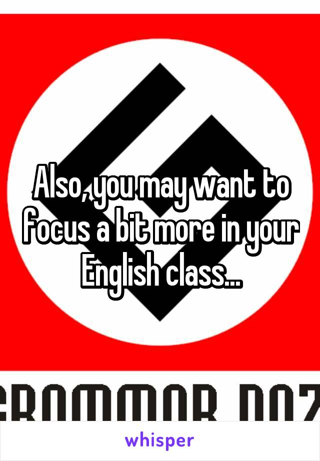 Also, you may want to focus a bit more in your English class...